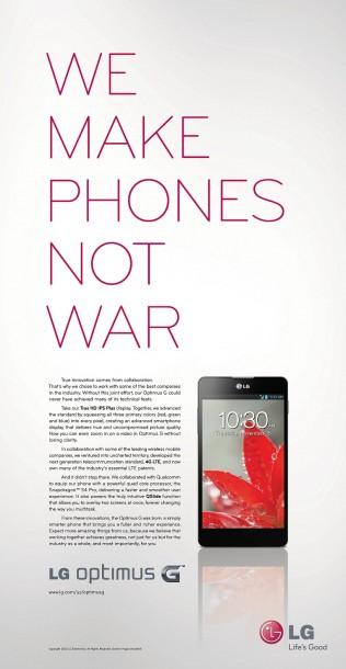 "▲LG전자가 월스트리트저널(WSJ)과 뉴욕타임스(NYT)에 '옵티머스 G'의 광고를 선보였다. 이 광고에서 LG전자는 ""우리는 전쟁을 하는 대신 휴대폰을 만든다(WE MAKE PHONES NOT WAR)""는 문구를 통해 삼성-애플 특허 소송을 넌지시 꼬집고 제품력에 대한 자신감을 내비쳤다."
